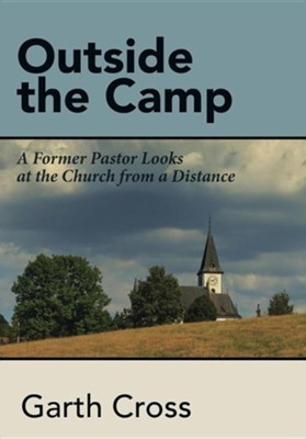Outside the Camp: A Former Pastor Looks at the Church from a Distance  -     By: Garth Cross