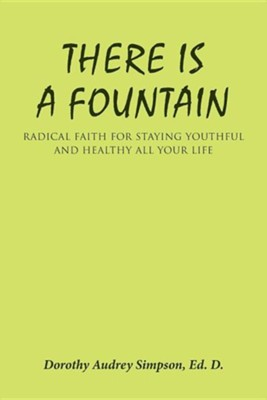 There Is a Fountain: Radical Faith for Staying Youthful and Healthy All Your Life  -     By: Dorothy Audrey Simpson