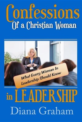 Confessions of a Christian Woman in Leadership: What Every Woman in Leadership Should Know  -     By: Diana Graham