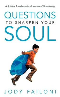 Questions to Sharpen Your Soul: A Spirtiual Transformational Journey of Questioning  -     By: Jody Failoni