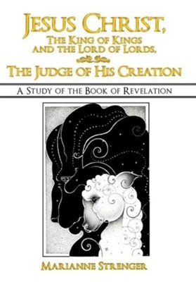 Jesus Christ, the King of Kings and the Lord of Lords, the Judge of His Creation: A Study of the Book of Revelation  -     By: Marianne Strenger