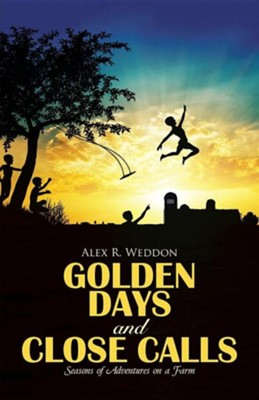 Golden Days and Close Calls: Seasons of Adventures on a Farm  -     By: Alex R. Weddon