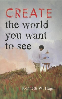 Create the World You Want to See  -     By: Kenneth W. Hagin