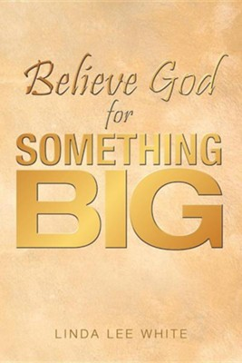 Believe God for Something Big  -     By: Linda Lee White