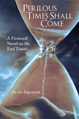 Perilous Times Shall Come: A Fictional Novel on the End Times  -     By: Arv Edgeworth