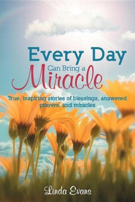 Every Day Can Bring a Miracle: True, Inspiring Stories of Blessings, Answered Prayers, and Miracles...  -     By: Linda Evans