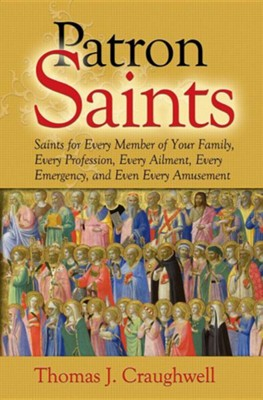 Patron Saints: Saints for Every Member of Your Family, Every Profession, Every Ailment, Every Emergency, and Even Every Amusement  -     By: Thomas J. Craughwell