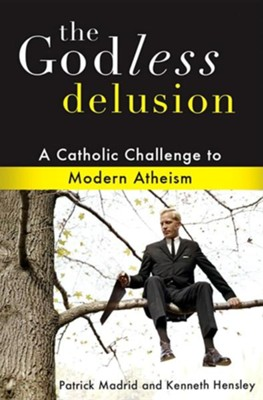 The Godless Delusion: A Catholic Challenge to Modern Atheism  -     By: Patrick Madrid, Kenneth Hensley