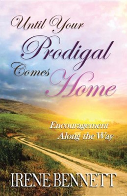 Until Your Prodigal Comes Home: Encouragement Along the Way  -     By: Irene Bennett