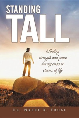 Standing Tall: Finding Strength and Peace During Crisis or Storms of Life  -     By: Dr. Nkere K. Ebube