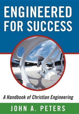 Engineered for Success: A Handbook of Christian Engineering: Engineered Truth That, When Applied to Your Spirit, Will Result in Spiritual Grow  -     By: John A. Peters