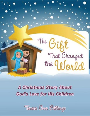 The Gift That Changed the World: A Christmas Story about God's Love for His Children  -     By: Teresa Ann Billings