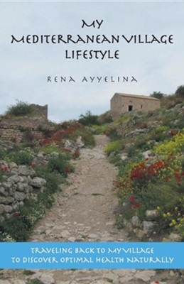 My Mediterranean Village Lifestyle: Traveling Back to My Village to Discover Optimal Health Naturally  -     By: Rena Ayyelina