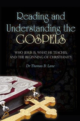 Reading and Understanding the Gospels: Who Jesus Is, What He Teaches, and the Beginning of Christianity  -     By: Dr. Thomas B. Lane