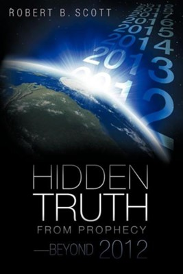 Hidden Truth from Prophecy-Beyond 2012  -     By: Robert B. Scott