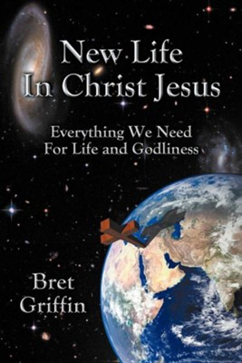 New Life in Christ Jesus: Everything We Need for Life and Godliness  -     By: Bret Griffin