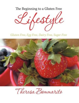 The Beginning to a Gluten Free Lifestyle: Gluten Free, Egg Free, Dairy Free, Sugar Free  -     By: Theresa Bommarito