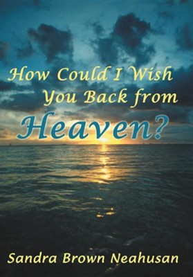How Could I Wish You Back from Heaven?  -     By: Sandra Brown Neahusan