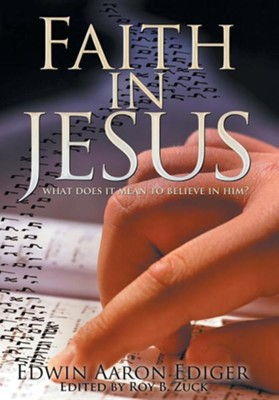 Faith in Jesus: What Does It Mean to Believe in Him?  -     By: Edwin Aaron Ediger