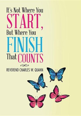 It's Not Where You Start, But Where You Finish That Counts  -     By: Charles W. Quann