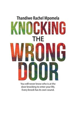 Knocking the Wrong Door: You Will Never Know Who Is at the Door Knocking to Enter Your Life, Every Knock Has Its Own Sound.  -     By: Thandiwe Rachel Mpomela