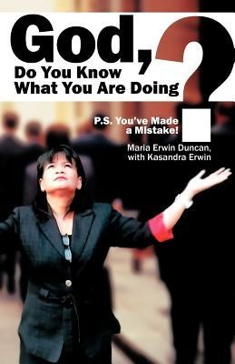 God, Do You Know What You Are Doing?: P.S. You've Made a Mistake!  -     By: Maria Erwin Duncan, Kasandra Erwin