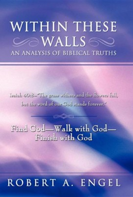 Within These Walls an Analysis of Biblical Truths: Isaiah 40:8-The Grass Withers and the Flowers Fall, But the Word of Our God Stands Forever. Find  -     By: Robert A. Engel