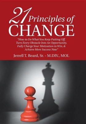 21 Principles of Change: How to Do What You Keep Putting Off, Turn Every Obstacle Into an Opportunity, Fully Charge Your Motivation to Win, &  -     By: Jerrell T. Beard Sr.