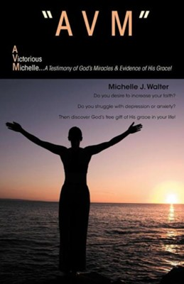 Avm a Victorious Michelle: A Testimony of God's Miracles & Evidence of His Grace!  -     By: Michelle J. Walter