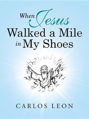 When Jesus Walked a Mile in My Shoes  -     By: Carlos Leon