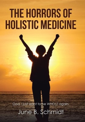 The Horrors of Holistic Medicine  -     By: June B. Schmidt