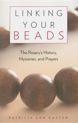 Linking Your Beads: The Rosary's History, Mysteries, and Prayers  -     By: Patricia Ann Kasten