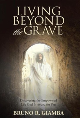 Living Beyond the Grave: Discovering the Empowered Life God Intended for You  -     By: Bruno R. Giamba