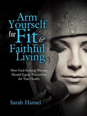 Arm Yourself for Fit & Faithful Living: How God-Seeking Women Should Equip Themselves for True Health  -     By: Sarah Hansel