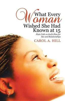 What Every Woman Wished She Had Known at 15: Plain Talk on God's Plan for Sex and Relationships  -     By: Carol A. Hill