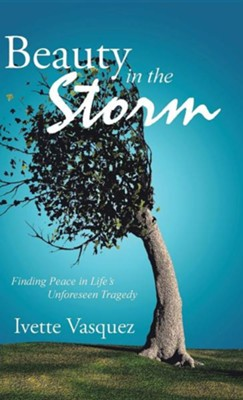 Beauty in the Storm: Finding Peace in Life's Unforeseen Tragedy  -     By: Ivette Vasquez