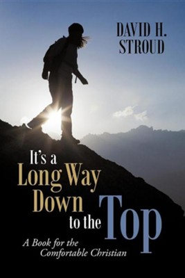 It's a Long Way Down to the Top: A Book for the Comfortable Christian  -     By: David H. Stroud