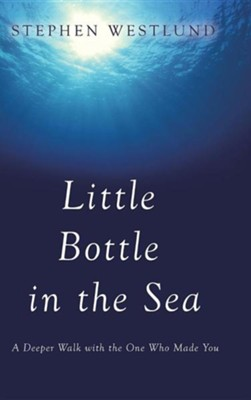 Little Bottle in the Sea: A Deeper Walk with the One Who Made You  -     By: Stephen Westlund