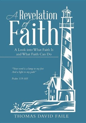 A Revelation of Faith: A Look Into What Faith Is and What Faith Can Do  -     By: Thomas David Faile