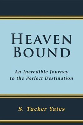 Heaven Bound: An Incredible Journey to the Perfect Destination.  -     By: S. Tucker Yates