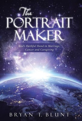 The Portrait Maker: God's Faithful Hand in Marriage, Cancer and Caregiving  -     By: Bryan T. Blunt