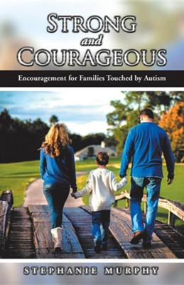 Strong and Courageous: Encouragement for Families Touched by Autism  -     By: Stephanie Murphy