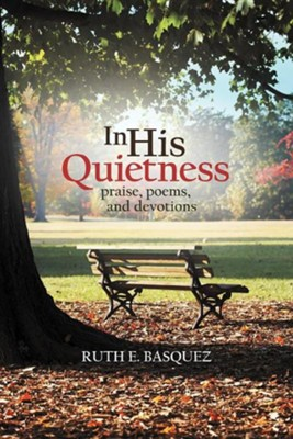 In His Quietness: Praise, Poems, and Devotions  -     By: Ruth E. Basquez