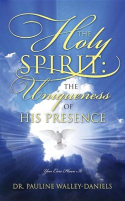 The Holy Spirit: The Uniqueness of His Presence - You Can Have It  -     By: Pauline Walley Daniels