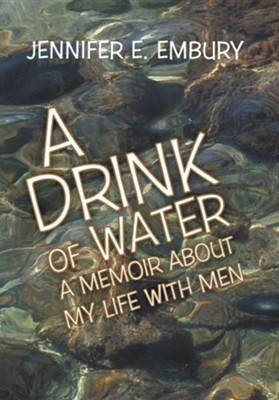 A Drink of Water: A Memoir about My Life with Men  -     By: Jennifer E. Embury