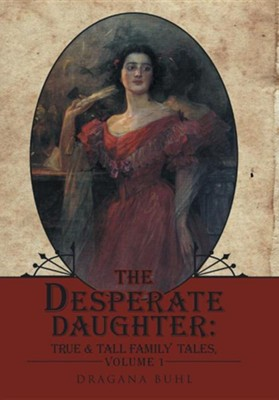 The Desperate Daughter: True & Tall Family Tales, Volume 1  -     By: Dragana Buhl