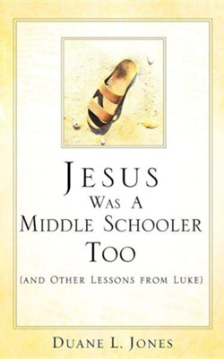 Jesus Was a Middle Schooler Too  -     By: Duane L. Jones