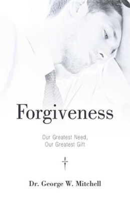 Forgiveness: Our Greatest Need, Our Greatest Gift  -     By: Dr. George W. Mitchell