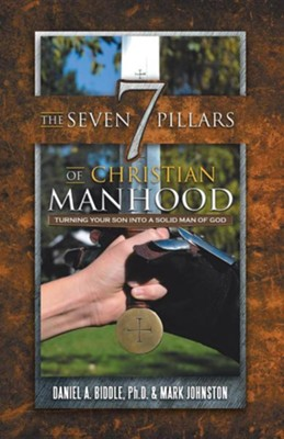 The Seven Pillars of Christian Manhood: Turning Your Son Into a Solid Man of God  -     By: Daniel A. Biddle, Mark Johnston