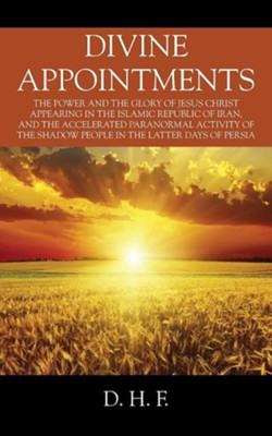Divine Appointments: The Power and the Glory of Jesus Christ Appearing in the Islamic Republic of Iran, and the Accelerated Paranormal Acti  -     By: D.H.F